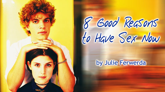 8 Good Reasons to Have Sex Now by Julie Ferwerda