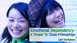 Emotional Dependency: A Threat To Close Friendships - by Lori Thorkelson
