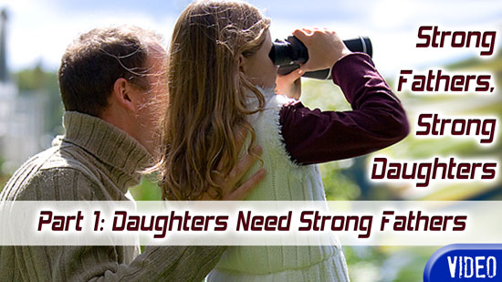 Strong Fathers, Strong Daughters Part 1: Daughters Need Strong Fathers [Video]