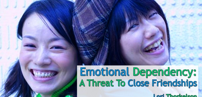 Emotional Dependency: A Threat To Close Friendships – by Lori Thorkelson